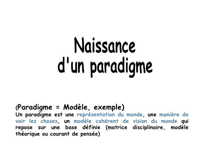 Naissance d'un paradigme ( Paradigme = Modèle, exemple)  Un paradigme est une  représentation du monde , une  manière de v...