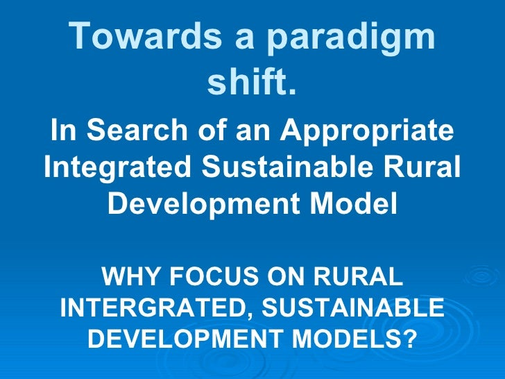 Towards a paradigm shift. In Search of an Appropriate Integrated Sustainable Rural Development Model WHY FOCUS ON RURAL IN...