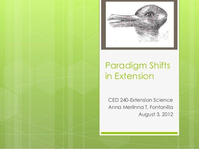 Paradigm Shifts in Extension CED 240-Extension Science Anna Merlinna T. Fontanilla August 3, 2012