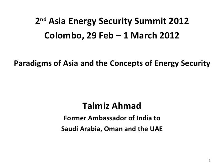 2nd Asia Energy Security Summit 2012       Colombo, 29 Feb – 1 March 2012Paradigms of Asia and the Concepts of Energy Secu...