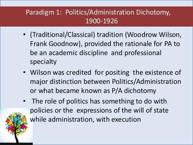 public administration dichotomy woodrow wilson The issues of politics and administration dichotomy first raised by woodrow wilson continue to generate debate among scholars of public administration in modern time while some think wilson's idea was useful, others reject the idea as impossible.
