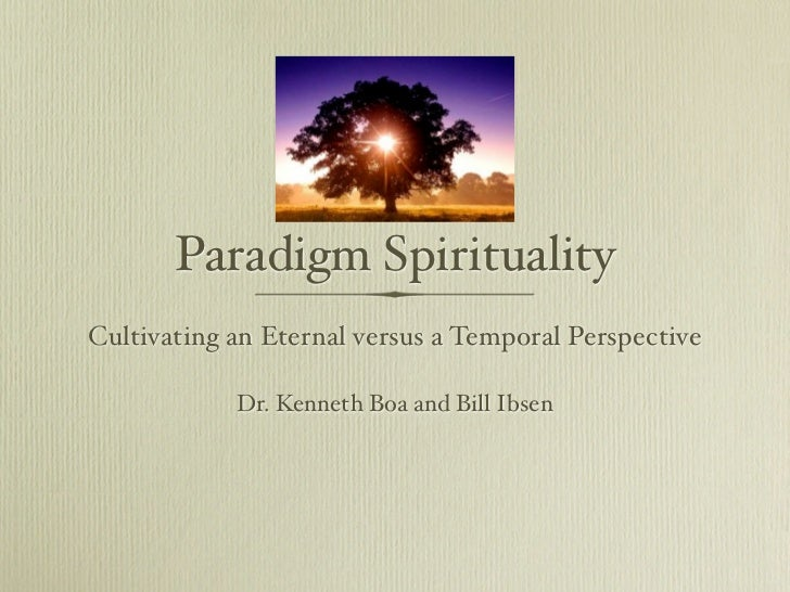 Paradigm SpiritualityCultivating an Eternal versus a Temporal Perspective            Dr. Kenneth Boa and Bill Ibsen