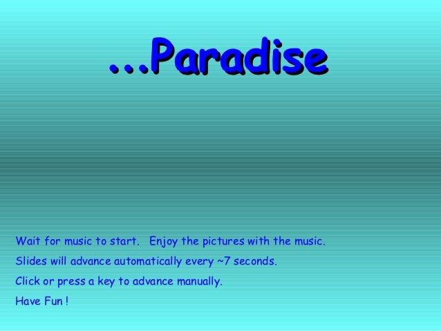 …ParadiseWait for music to start. Enjoy the pictures with the music.Slides will advance automatically every ~7 seconds.Cli...