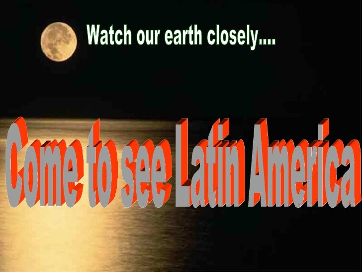 Watch our earth closely.... Come to see Latin America