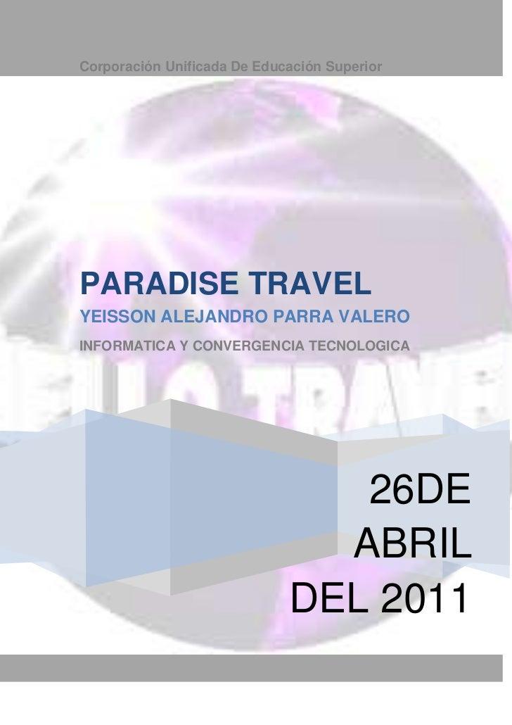 Corporación Unificada De Educación Superior26DE ABRIL DEL 2011PARADISE TRAVELYEISSON ALEJANDRO PARRA VALEROINFORMATICA Y C...