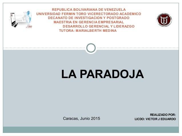 LA PARADOJA REALIZADO POR: LICDO: VICTOR J EDUARDO REPUBLICA BOLIVARIANA DE VENEZUELA UNIVERSIDAD FERMIN TORO VICERECTORAD...
