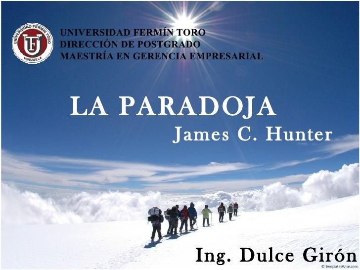 UNIVERSIDAD FERMÍN TORODIRECCIÓN DE POSTGRADOMAESTRÍA EN GERENCIA EMPRESARIAL LA PARADOJA                  James C. Hunter...