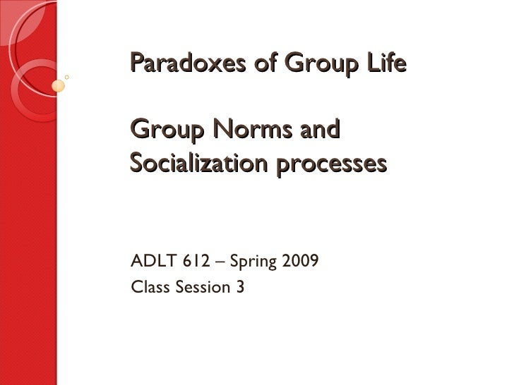 Paradoxes of Group Life Group Norms and Socialization processes ADLT 612 – Spring 2009 Class Session 3