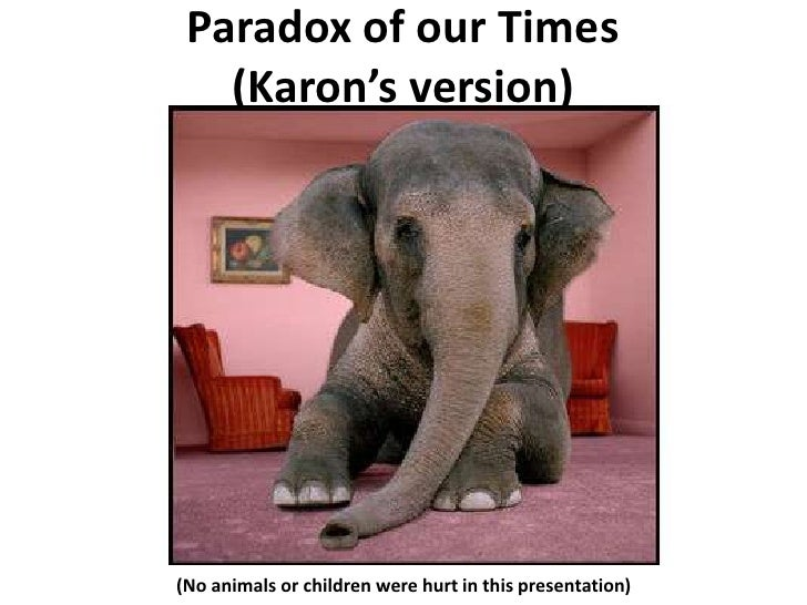 Paradox of our Times (Karon's version)<br />(No animals or children were hurt in this presentation)<br />