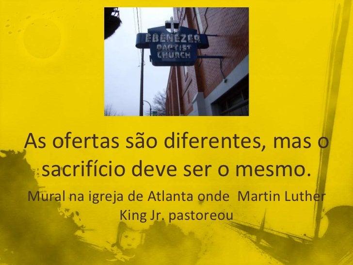 As ofertas são diferentes, mas o sacrifício deve ser o mesmo.Mural na igreja de Atlanta onde Martin Luther              Ki...