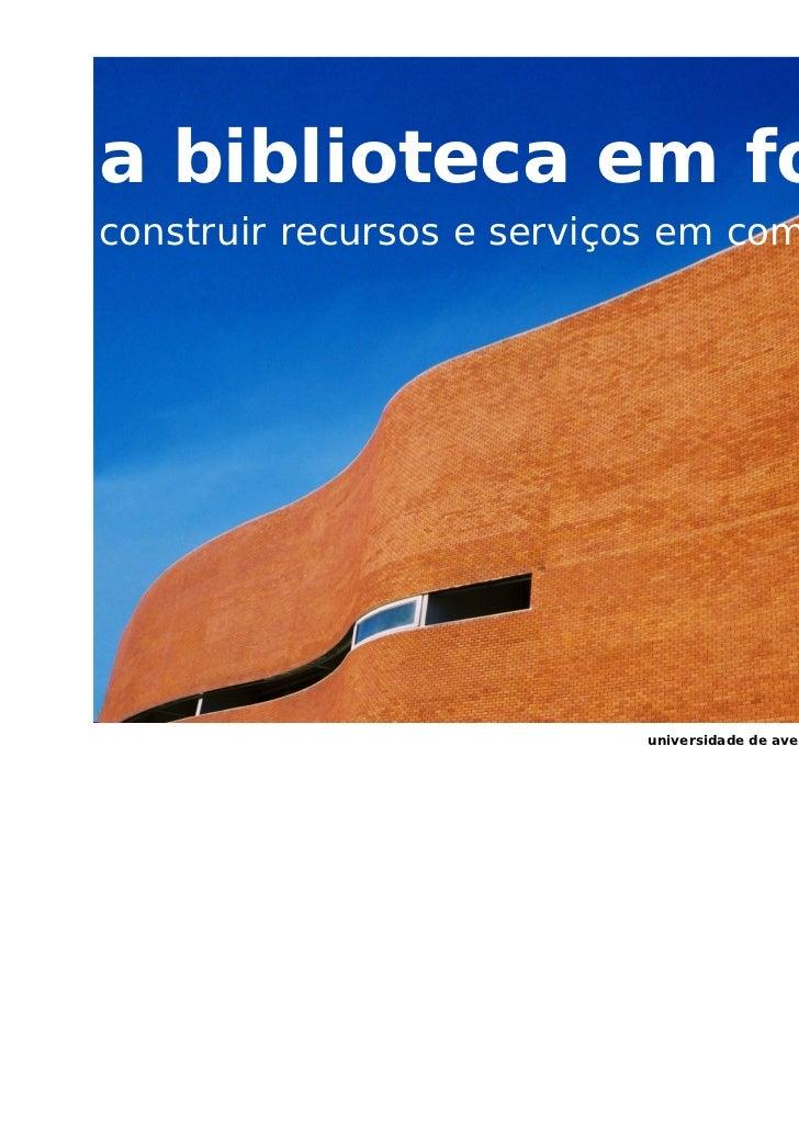 a biblioteca em forma:construir recursos e serviços em comunidade                           universidade de aveiro – servi...