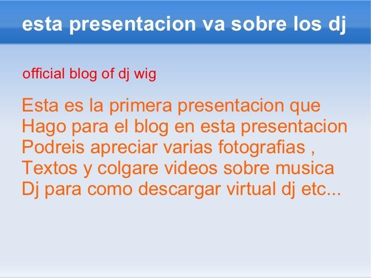 esta presentacion va sobre los dj <ul><li>official blog of dj wig </li></ul>Esta es la primera presentacion que  Hago para...