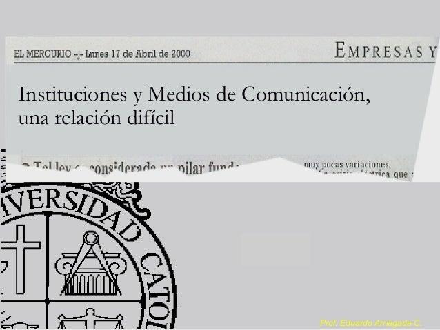 Prof. Eduardo Arriagada C. Instituciones y Medios de Comunicación, una relación difícil
