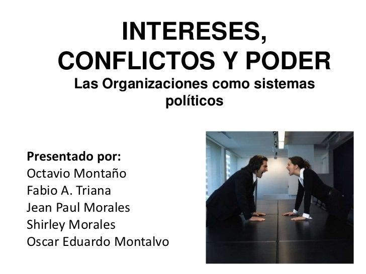 INTERESES, CONFLICTOS Y PODER<br />Las Organizaciones como sistemas políticos<br />Presentado por:<br />Octavio Montaño<...