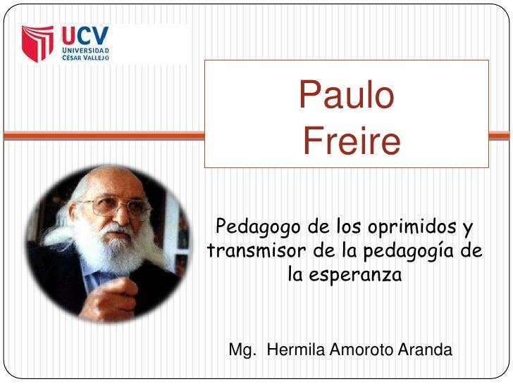 Paulo Freire Pedagogo de los oprimidos y transmisor de la pedagogía de la esperanza Mg.HermilaAmoroto Aranda
