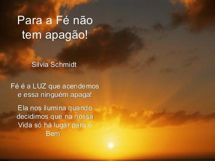 Para a Fé não tem apagão! Silvia Schmidt  Fé é a LUZ que acendemos e essa ninguém apaga! Ela nos ilumina quando decidimos ...
