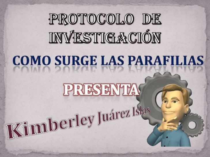 Protocolo  de  investigación<br />Como Surge las parafilias<br />Presenta<br />Kimberley Juárez Islas<br />