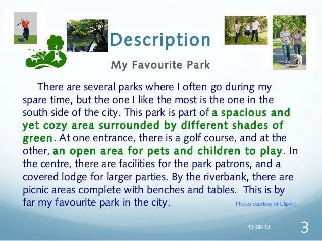 descriptive essay about a local park I have an essay to do tomorrow but it is a descriptive scene which has to be described a lot and cannot have any speech in it just of what you think when your in a park with camera shots if anyone can help me with this i will be so thankful.