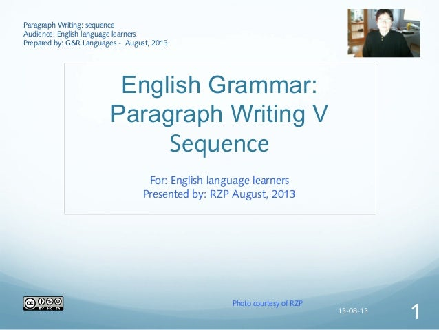 English Grammar: Paragraph Writing V Sequence For: English language learners Presented by: RZP August, 2013 Paragraph Writ...