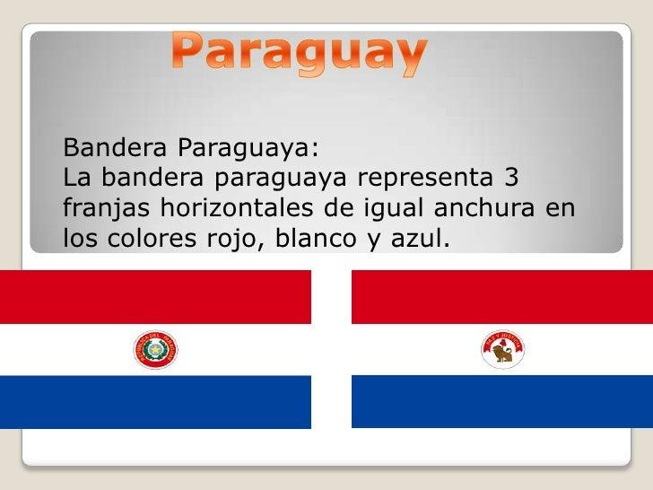 Paraguay<br />Bandera Paraguaya:<br />La bandera paraguaya representa 3 franjas horizontales de igual anchura en los color...