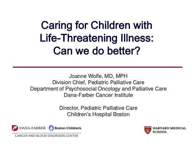 Caring for Children with Life-Threatening Illness: Can we do better? Joanne Wolfe, MD, MPH Division Chief, Pediatric Palli...