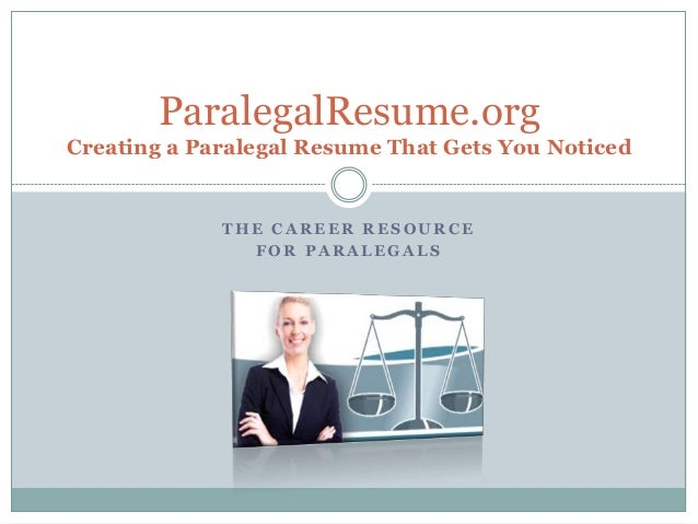 T H E C A R E E R R E S O U R C E F O R P A R A L E G A L S ParalegalResume.org Creating a Paralegal Resume That Gets You ...