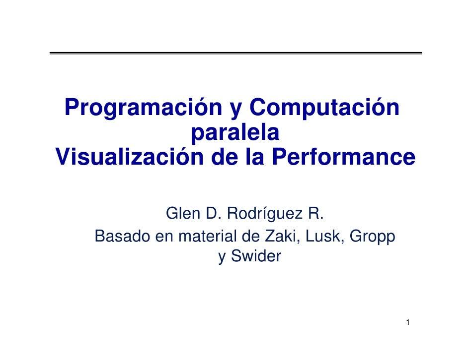 Programación y Computación             paralela Visualización de la Performance             Glen D. Rodríguez R.    Basado...