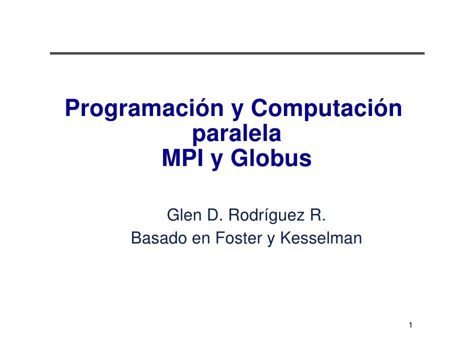Programación y Computación          paralela        MPI y Globus           Glen D. Rodríguez R.      Basado en Foster y Ke...