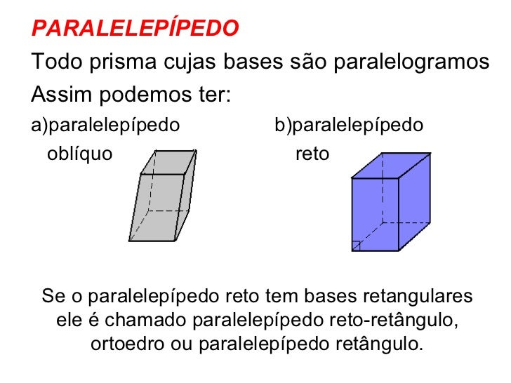 <ul><li>PARALELEPÍPEDO </li></ul><ul><li>Todo prisma cujas bases são paralelogramos </li></ul><ul><li>Assim podemos ter: <...
