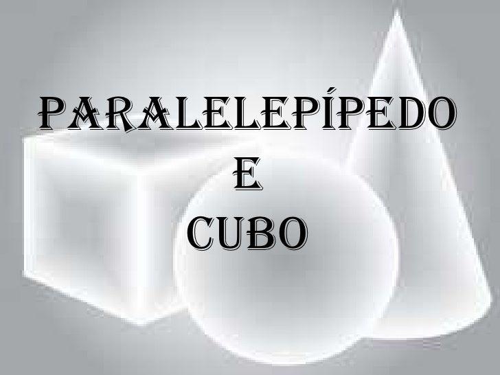 Paralelepípedo      e    Cubo