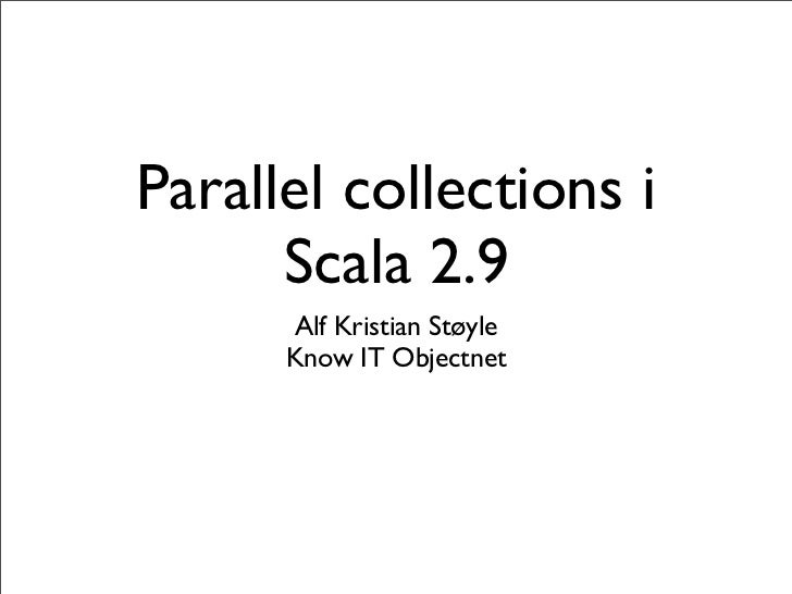 Parallel collections i      Scala 2.9      Alf Kristian Støyle      Know IT Objectnet