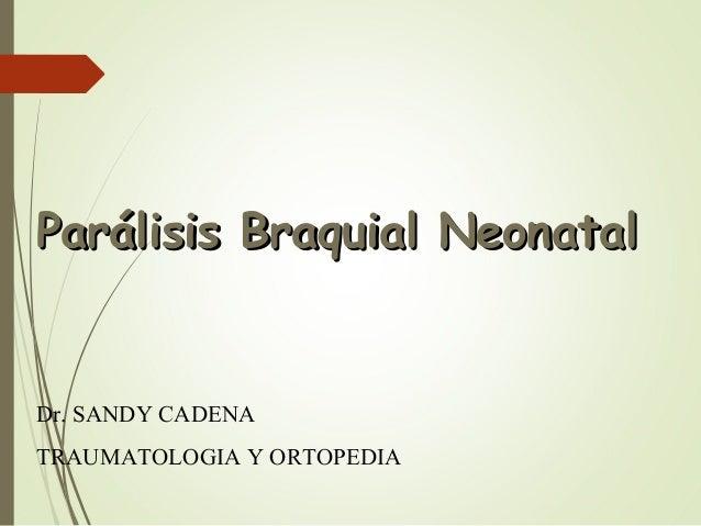 PPaarráálliissiiss BBrraaqquuiiaall NNeeoonnaattaall  Dr. SANDY CADENA  TRAUMATOLOGIA Y ORTOPEDIA