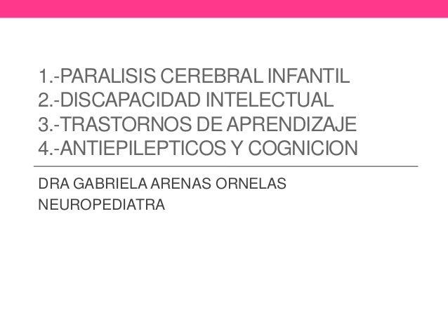 1.-PARALISIS CEREBRAL INFANTIL 2.-DISCAPACIDAD INTELECTUAL 3.-TRASTORNOS DE APRENDIZAJE 4.-ANTIEPILEPTICOS Y COGNICION DRA...