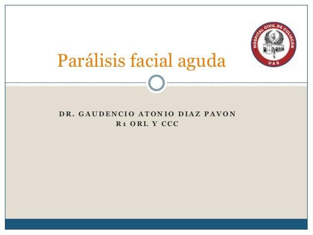 D R . G A U D E N C I O A T O N I O D I A Z P A V O N R 1 O R L Y C C C Parálisis facial aguda