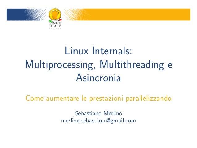 Linux Internals:Multiprocessing, Multithreading e           AsincroniaCome aumentare le prestazioni parallelizzando       ...