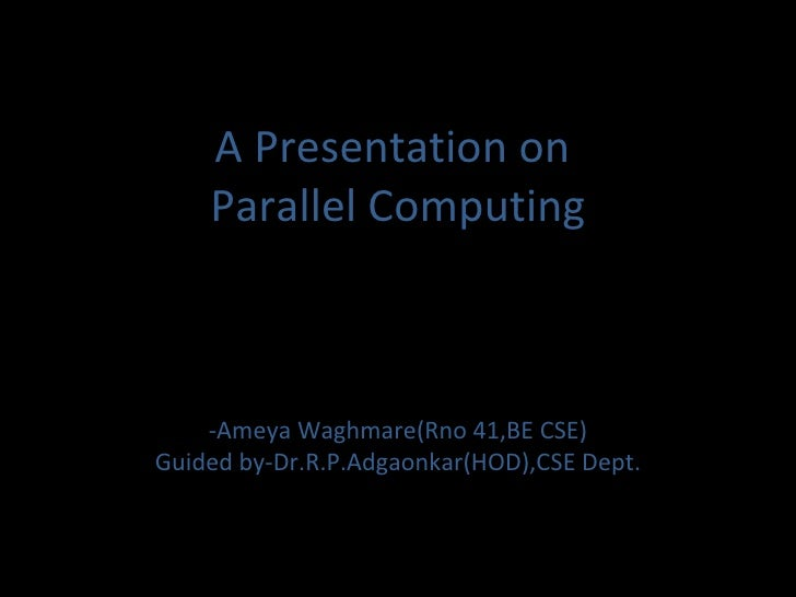 A Presentation on  Parallel Computing -Ameya Waghmare(Rno 41,BE CSE) Guided by-Dr.R.P.Adgaonkar(HOD),CSE Dept.