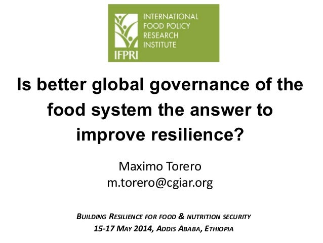Maximo Torero m.torero@cgiar.org Is better global governance of the food system the answer to improve resilience? BUILDING...