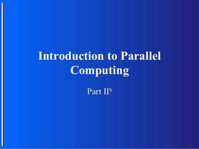 Introduction to Parallel      Computing         Part IIb