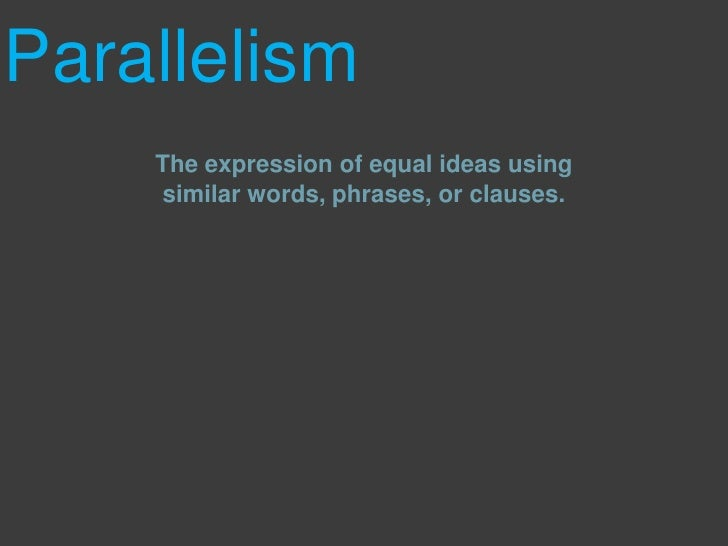 Parallelism<br />The expression of equal ideas using similar words, phrases, or clauses.<br />