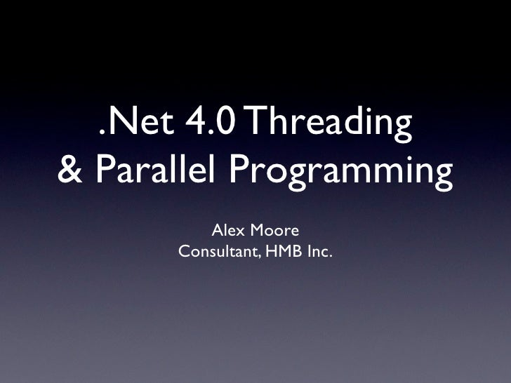 .Net 4.0 Threading & Parallel Programming          Alex Moore       Consultant, HMB Inc.