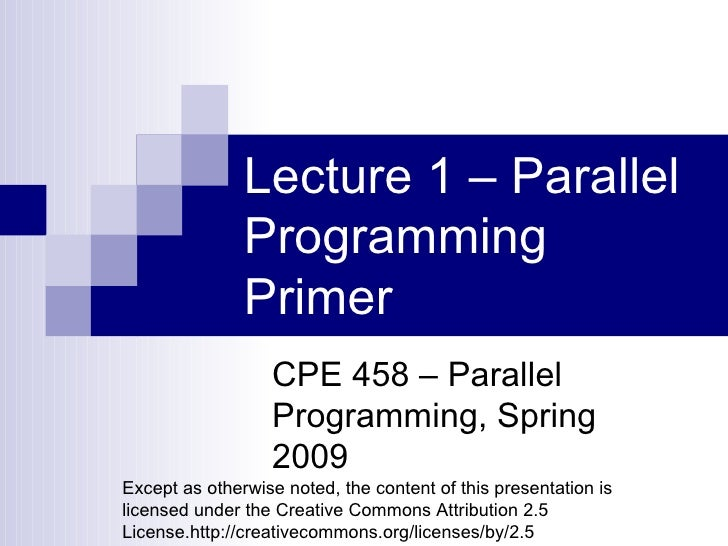 Lecture 1 – Parallel Programming Primer CPE 458 – Parallel Programming, Spring 2009 Except as otherwise noted, the content...