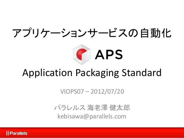 アプリケーションサービスの自動化 Application Packaging Standard VIOPS07 – 2012/07/20 パラレルス 海老澤 健太郎 kebisawa@parallels.com