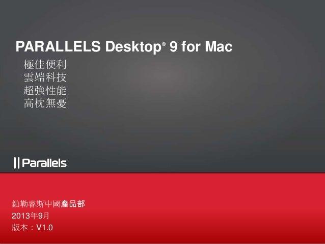 PARALLELS Desktop® 9 for Mac 極佳便利 雲端科技 超強性能 高枕無憂 鉑勒睿斯中國產品部 2013年9月 版本:V1.0