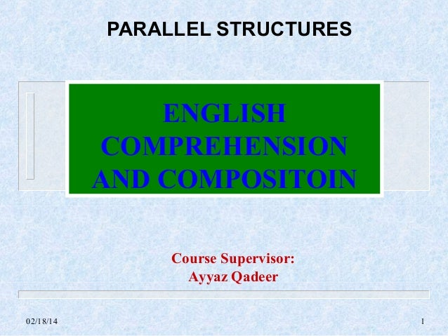 PARALLEL STRUCTURES  ENGLISH COMPREHENSION AND COMPOSITOIN Course Supervisor: Ayyaz Qadeer 02/18/14  1