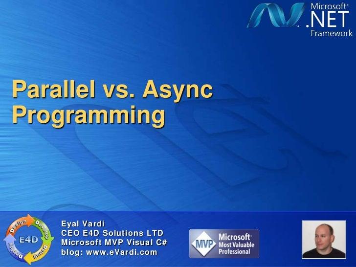 Parallel vs. AsyncProgramming    Eyal Vardi    CEO E4D Solutions LTD    Microsoft MVP Visual C#    blog: www.eVardi.com