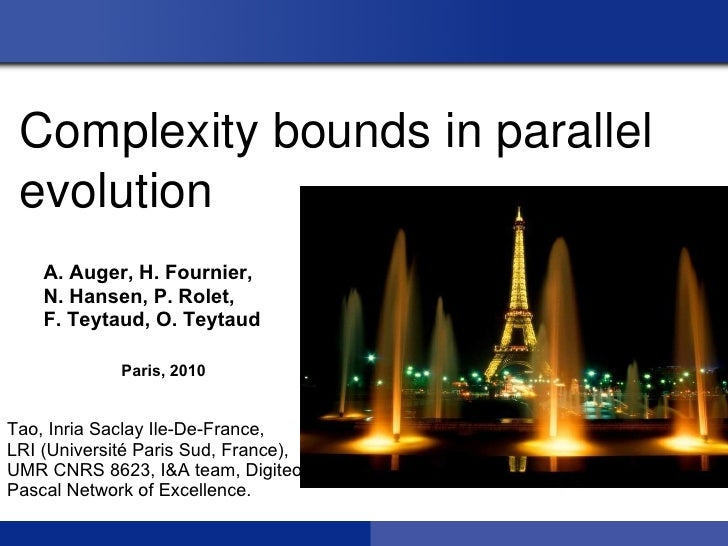 Complexity bounds in parallel  evolution    A. Auger, H. Fournier,    N. Hansen, P. Rolet,    F. Teytaud, O. Teytaud      ...