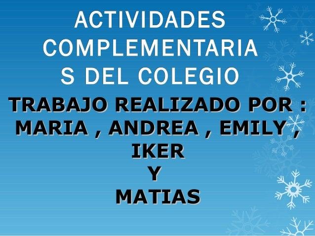 ACTIVIDADES  COMPLEMENTARIA   S DEL COLEGIOTRABAJO REALIZADO POR : MARIA , ANDREA , EMILY ,          IKER           Y     ...