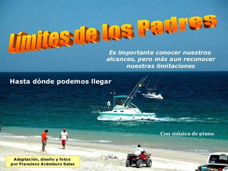 Adaptación, diseño y fotos  por Francisco Arámburo Salas Con música de piano Límites de los Padres Es importante conocer n...