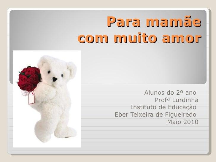 Para mamãe  com muito amor Alunos do 2º ano  Profª Lurdinha Instituto de Educação  Eber Teixeira de Figueiredo  Maio 2010