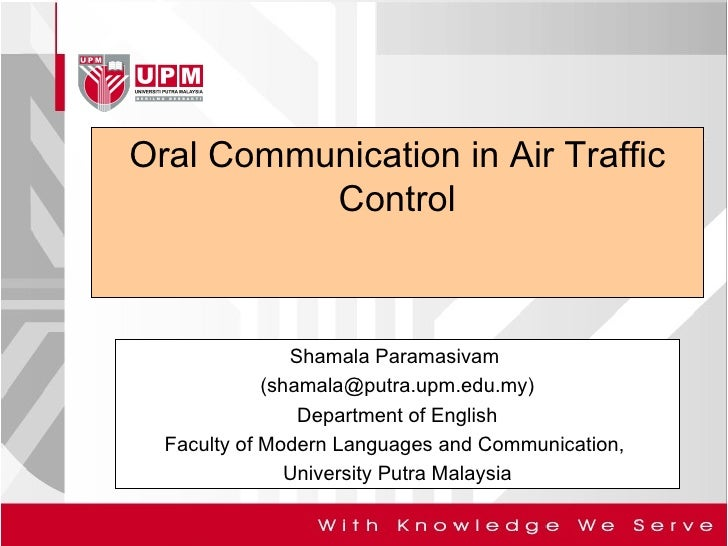Oral Communication in Air Traffic Control Shamala Paramasivam  (shamala@putra.upm.edu.my) Department of English Faculty of...